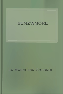 Senz'Amore, by La Marchesa Colombi 1 Senz'Amore, by La Marchesa Colombi The Project Gutenberg EBook of Senz'Amore, by La Marchesa Colombi This ebook is for the use of anyone anywhere at no cost and