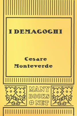 I demagoghi, by Cesare Monteverde 1 I demagoghi, by Cesare Monteverde The Project Gutenberg EBook of I demagoghi, by Cesare Monteverde This ebook is for the use of anyone anywhere at no cost and with