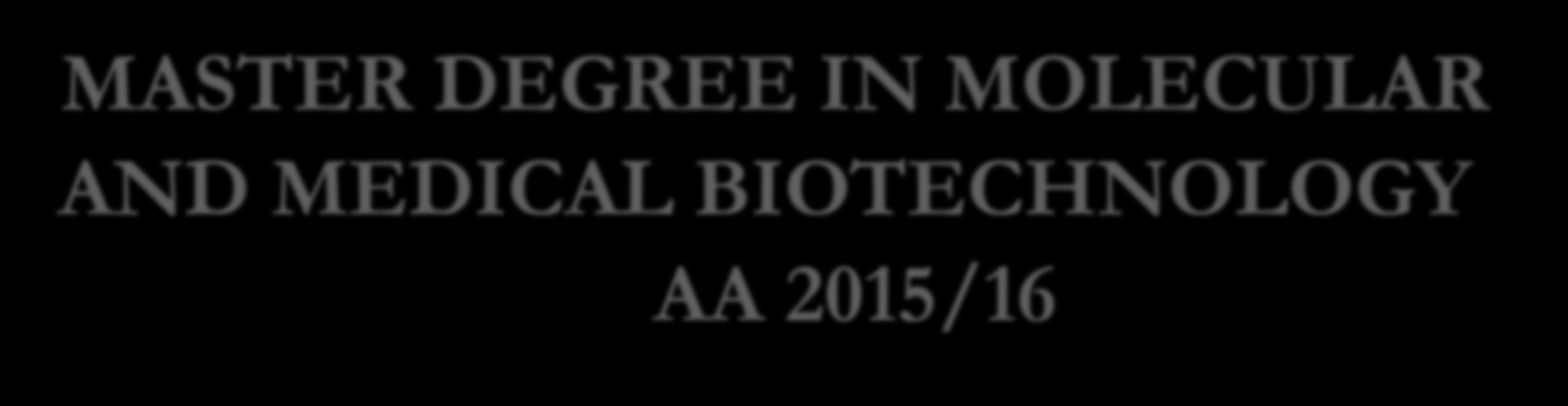 MASTER DEGREE IN MOLECULAR AND MEDICAL BIOTECHNOLOGY AA 2015/16