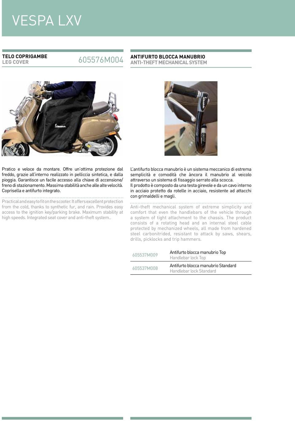 Massima stabilità anche alle alte velocità. Coprisella e antifurto integrato. Practical and easy to fit on the scooter. It offers excellent protection from the cold, thanks to synthetic fur, and rain.