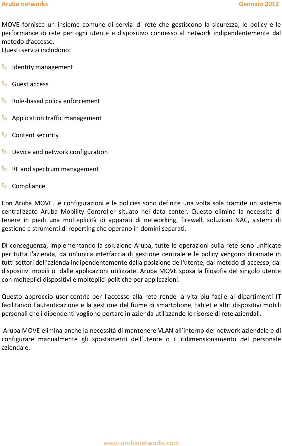 Questi servizi includono: Identity management Guest access Role-based policy enforcement Application traffic management Content security Device and network configuration RF and spectrum management