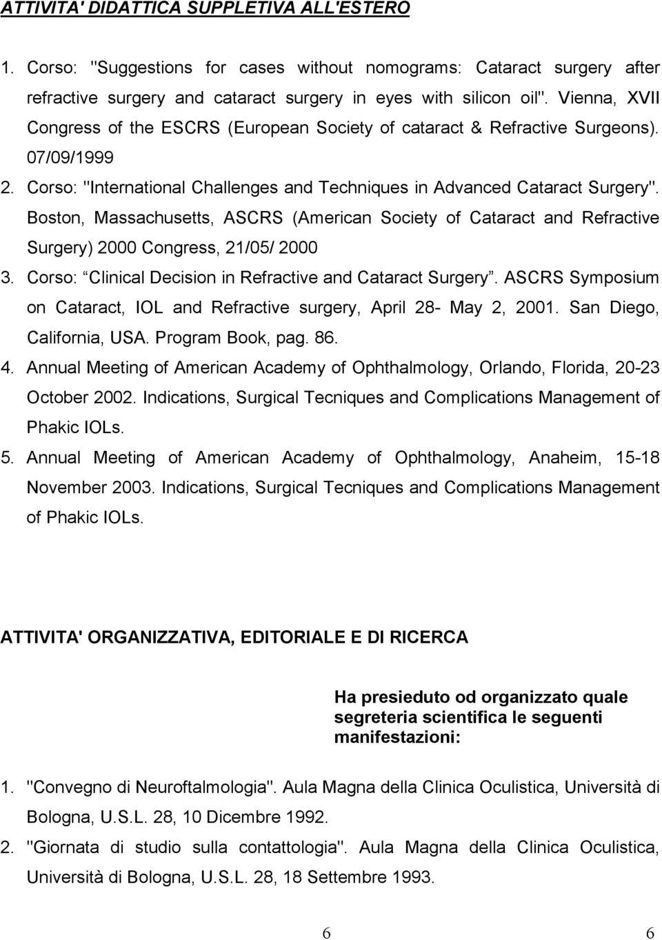 Boston, Massachusetts, ASCRS (American Society of Cataract and Refractive Surgery) 2000 Congress, 21/05/ 2000 3. Corso: Clinical Decision in Refractive and Cataract Surgery.