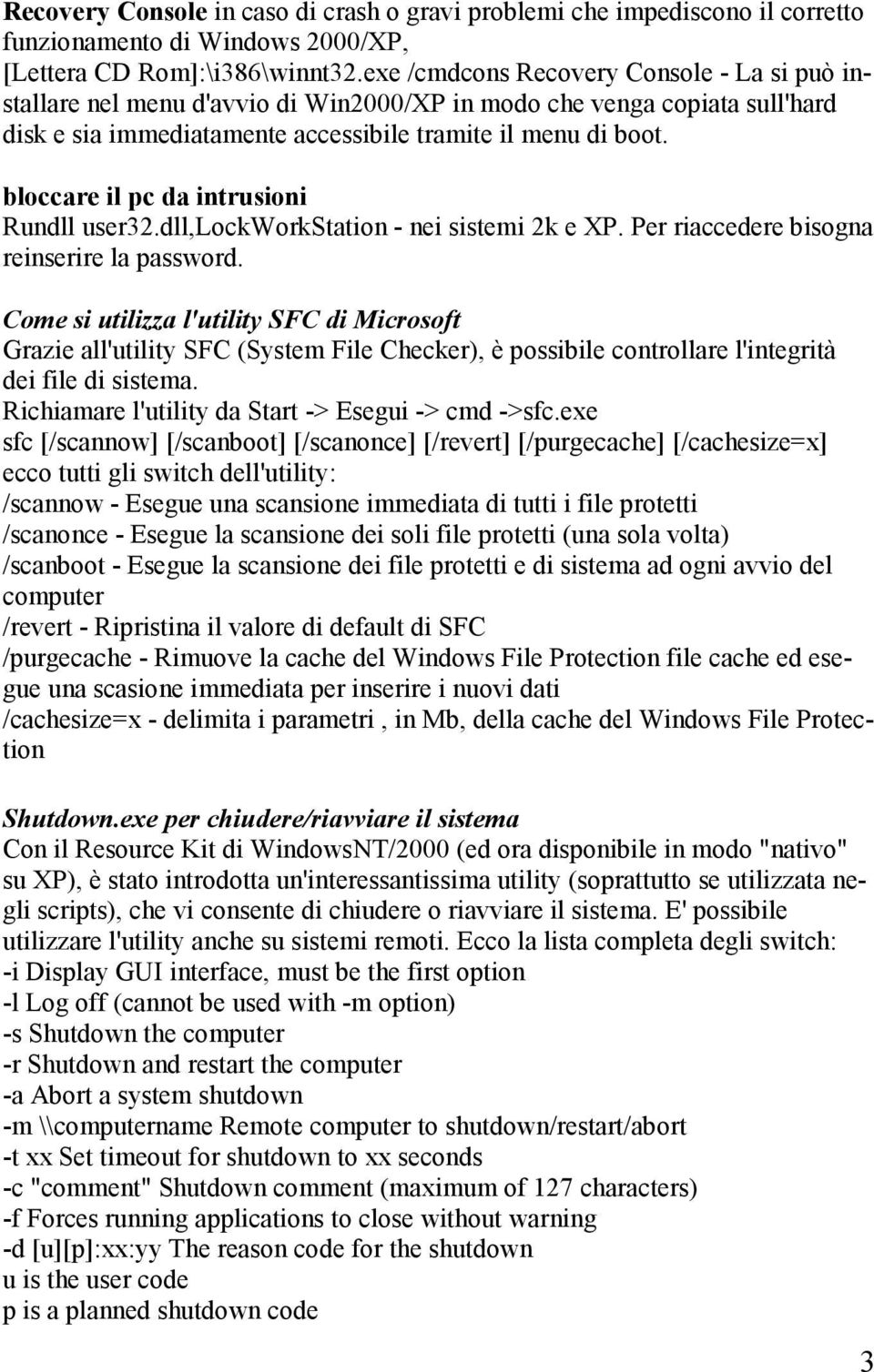 bloccare il pc da intrusioni Rundll user32.dll,lockworkstation - nei sistemi 2k e XP. Per riaccedere bisogna reinserire la password.