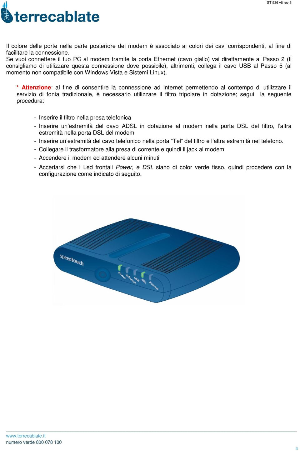 USB al Passo 5 (al momento non compatibile con Windows Vista e Sistemi Linux).