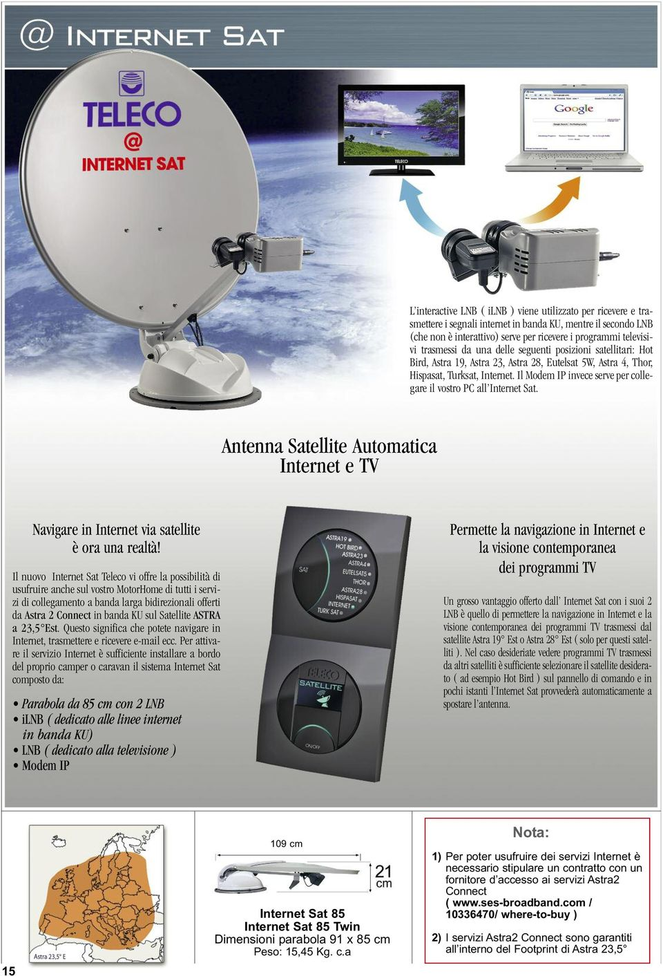 Il Modem IP invece serve per collegare il vostro PC all Internet Sat. Antenna Satellite Automatica Internet e TV Navigare in Internet via satellite è ora una realtà!