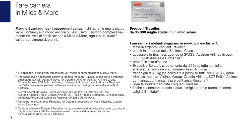 2) Per accedervi è necessario esibire la tessera Frequent Traveller e una carta d imbarco emessa da SWISS, Adria Airways, Air Dolomiti, Air One, Austrian Airlines Group, Croatia Airlines, LOT Polish