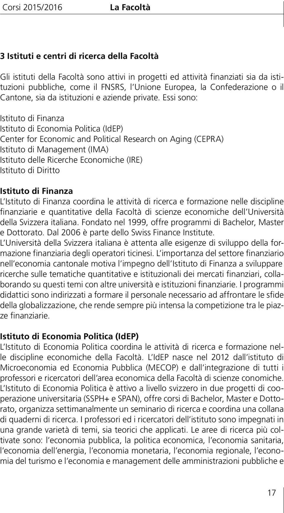 Essi sono: Istituto di Finanza Istituto di Economia Politica (IdEP) Center for Economic and Political Research on Aging (CEPRA) Istituto di Management (IMA) Istituto delle Ricerche Economiche (IRE)
