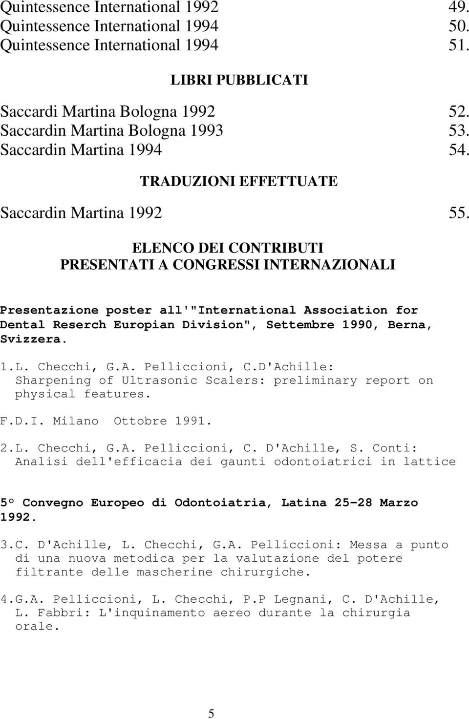 "ELENCO DEI CONTRIBUTI PRESENTATI A CONGRESSI INTERNAZIONALI Presentazione poster all'""international Association for Dental Reserch Europian Division"", Settembre 1990, Berna, Svizzera. 1.L. Checchi, G."