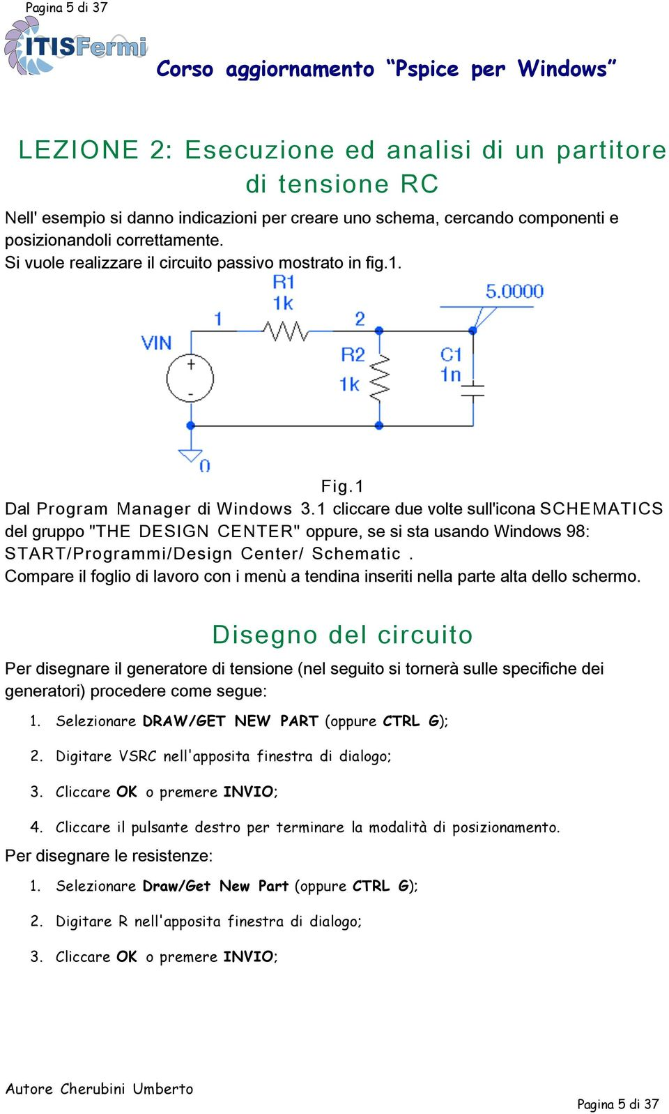 "1 cliccare due volte sull'icona SCHEMATICS del gruppo ""THE DESIGN CENTER"" oppure, se si sta usando Windows 98: START/Programmi/Design Center/ Schematic."