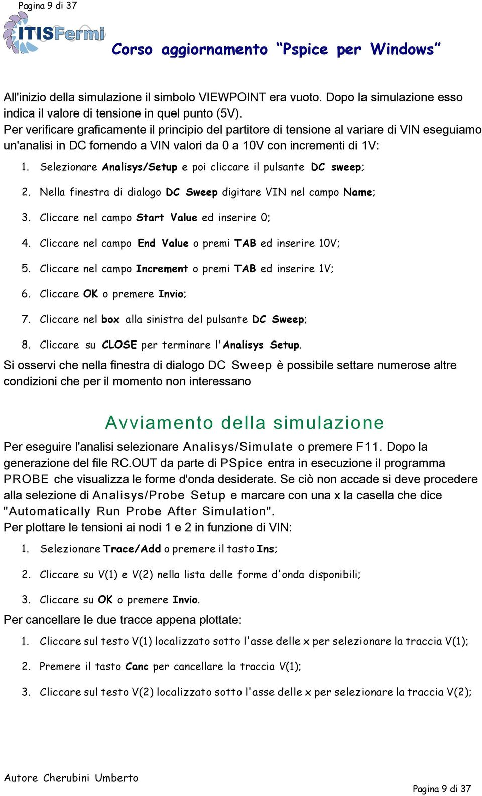 Selezionare Analisys/Setup e poi cliccare il pulsante DC sweep; 2. Nella finestra di dialogo DC Sweep digitare VIN nel campo Name; 3. Cliccare nel campo Start Value ed inserire 0; 4.