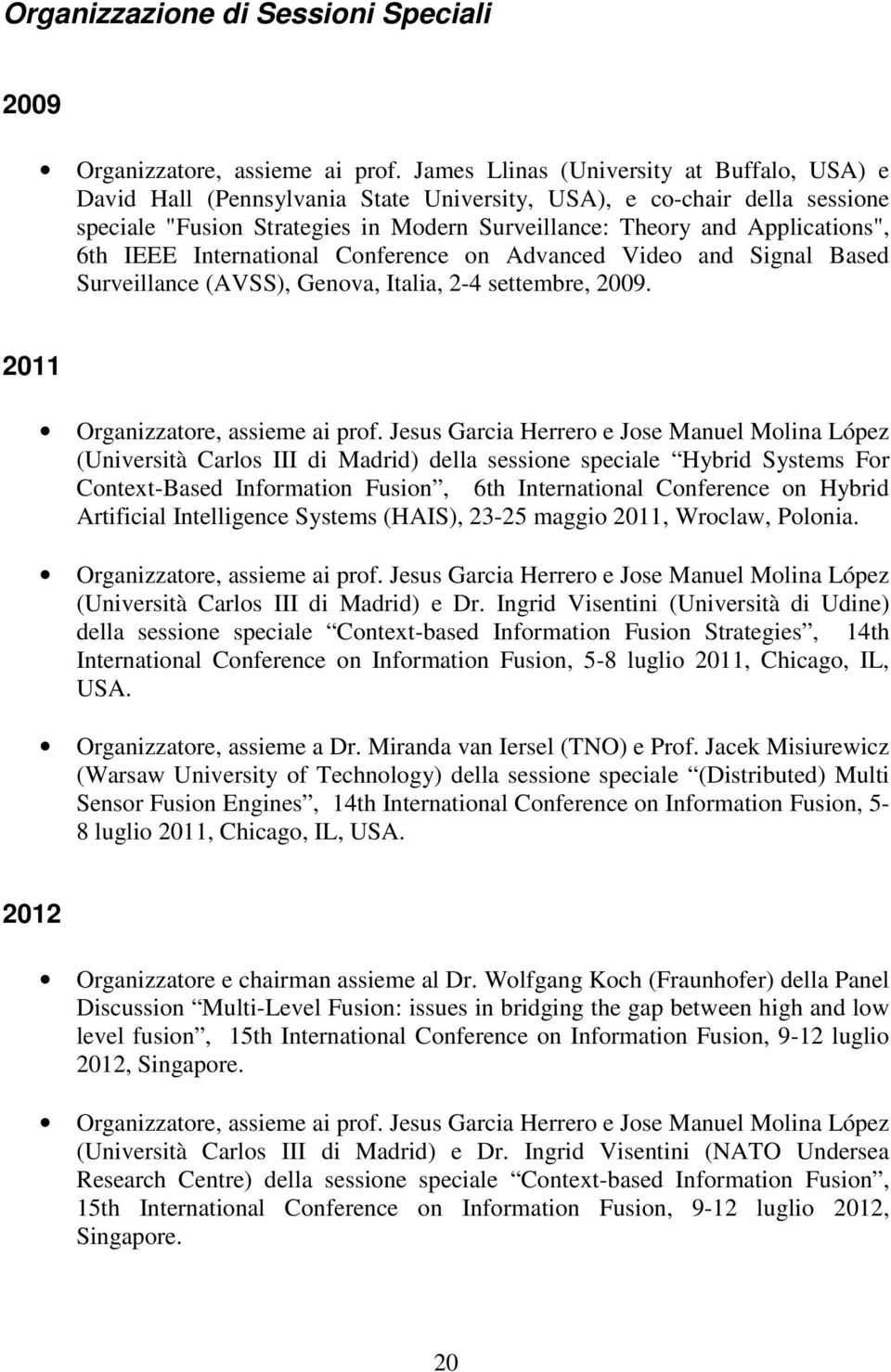 6th IEEE International Conference on Advanced Video and Signal Based Surveillance (AVSS), Genova, Italia, 2-4 settembre, 2009. 2011 Organizzatore, assieme ai prof.