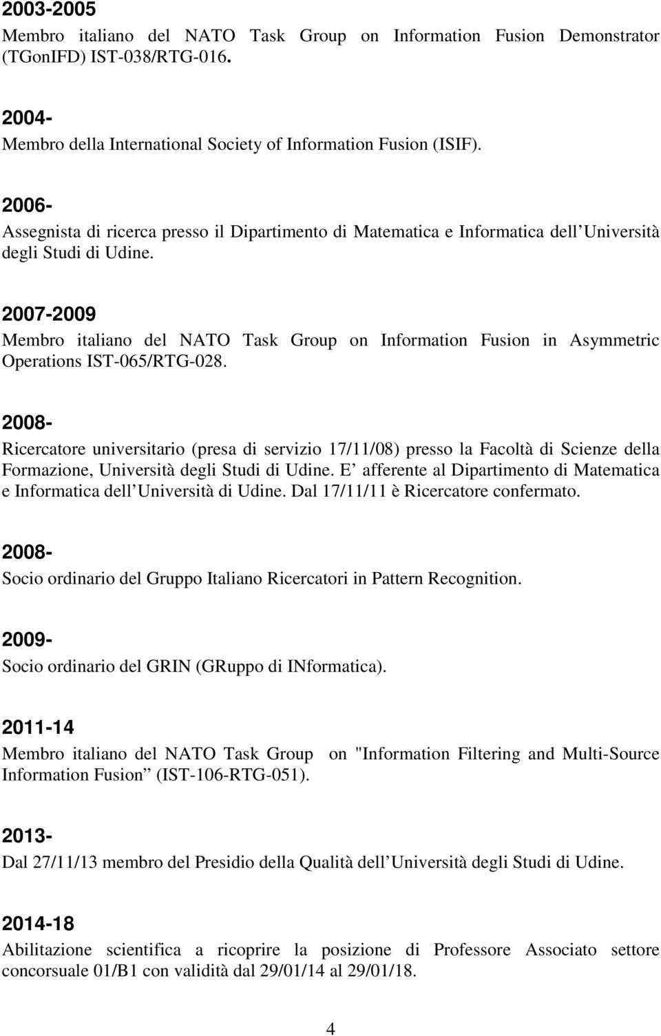 2007-2009 Membro italiano del NATO Task Group on Information Fusion in Asymmetric Operations IST-065/RTG-028.