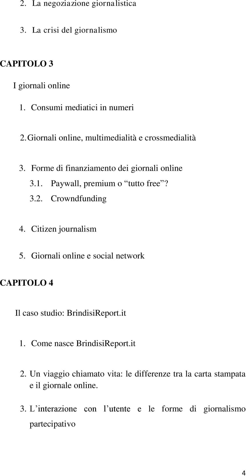 Crowndfunding 4. Citizen journalism 5. Giornali online e social network CAPITOLO 4 Il caso studio: BrindisiReport.it 1.