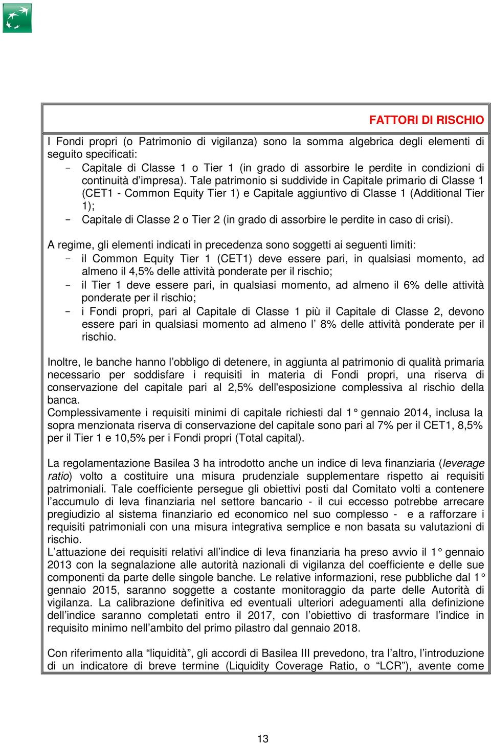 Tale patrimonio si suddivide in Capitale primario di Classe 1 (CET1 - Common Equity Tier 1) e Capitale aggiuntivo di Classe 1 (Additional Tier 1); - Capitale di Classe 2 o Tier 2 (in grado di