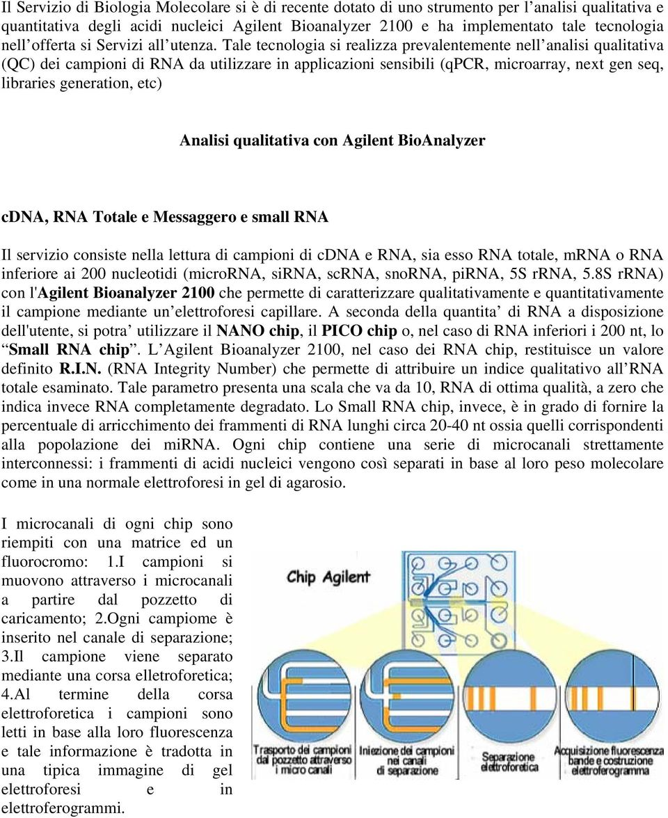 Tale tecnologia si realizza prevalentemente nell analisi qualitativa (QC) dei campioni di RNA da utilizzare in applicazioni sensibili (qpcr, microarray, next gen seq, libraries generation, etc)