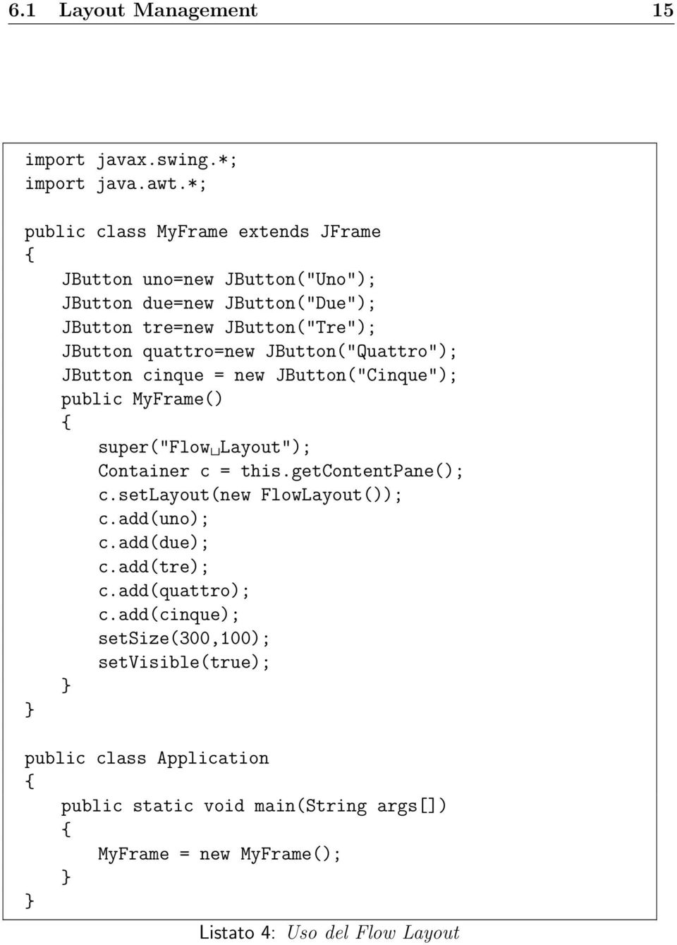 "quattro=new JButton(""Quattro""); JButton cinque = new JButton(""Cinque""); public MyFrame() super(""flow Layout""); Container c = this.getcontentpane(); c."