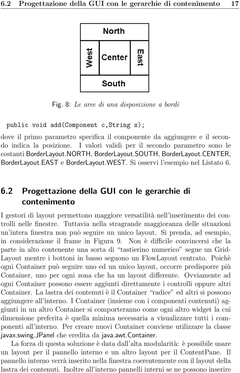 I valori validi per il secondo parametro sono le costanti BorderLayout.NORTH, BorderLayout.SOUTH, BorderLayout.CENTER, BorderLayout.EAST e BorderLayout.WEST. Si osservi l esempio nel Listato 6.