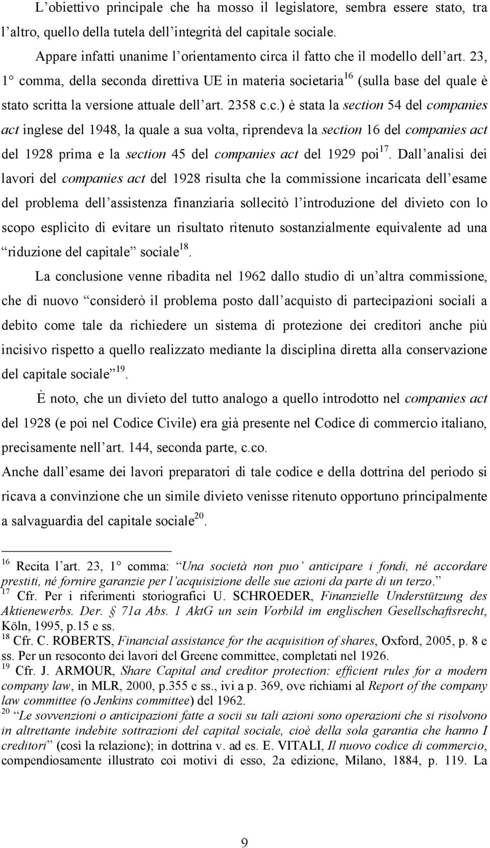 23, 1 comma, della seconda direttiva UE in materia societaria 16 (sulla base del quale è stato scritta la versione attuale dell art. 2358 c.c.) è stata la section 54 del companies act inglese del 1948, la quale a sua volta, riprendeva la section 16 del companies act del 1928 prima e la section 45 del companies act del 1929 poi 17.