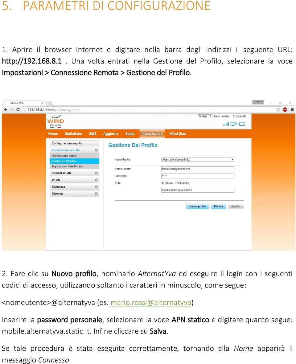 <nomeutente>@alternatyva (es. mario.rossi@alternatyva) Inserire la password personale, selezionare la voce APN statico e digitare quanto segue: mobile.alternatyva.static.it. Infine cliccare su Salva.