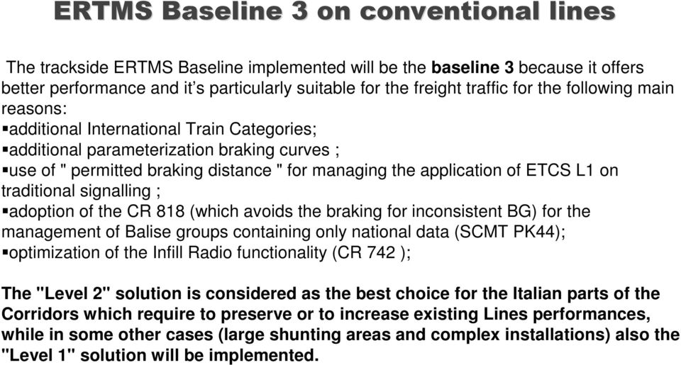 traditional signalling ; adoption of the CR 818 (which avoids the braking for inconsistent BG) for the management of Balise groups containing only national data (SCMT PK44); optimization of the