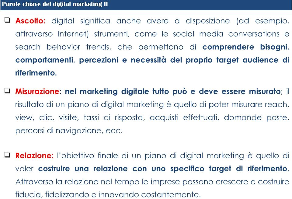 Misurazione: nel marketing digitale tutto può e deve essere misurato; il risultato di un piano di digital marketing è quello di poter misurare reach, view, clic, visite, tassi di risposta, acquisti