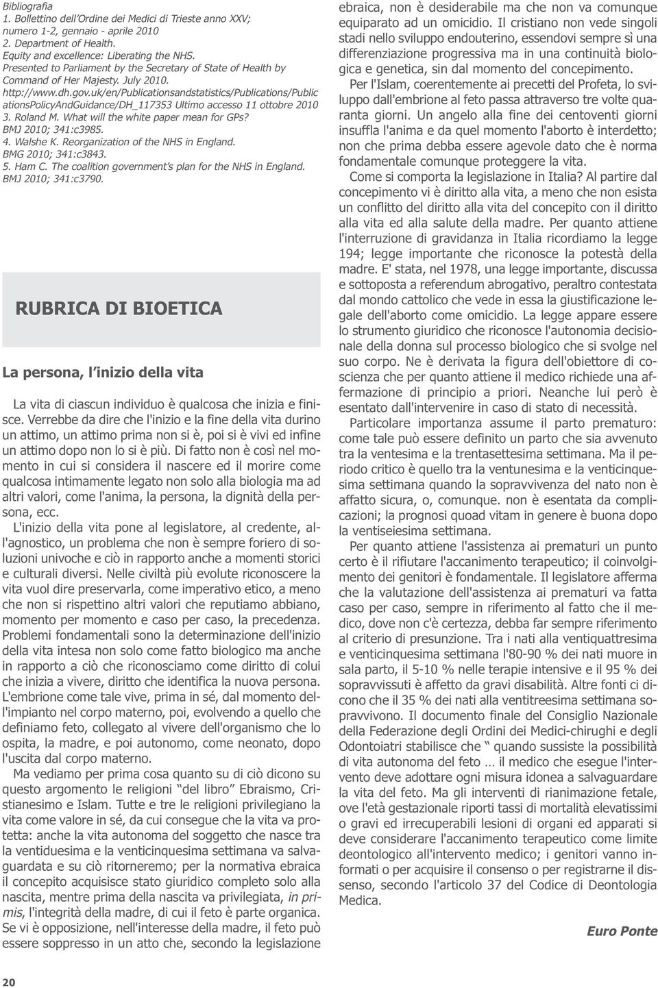 uk/en/publicationsandstatistics/publications/public ationspolicyandguidance/dh_117353 Ultimo accesso 11 ottobre 2010 3. Roland M. What will the white paper mean for GPs? BMJ 2010; 341:c3985. 4.