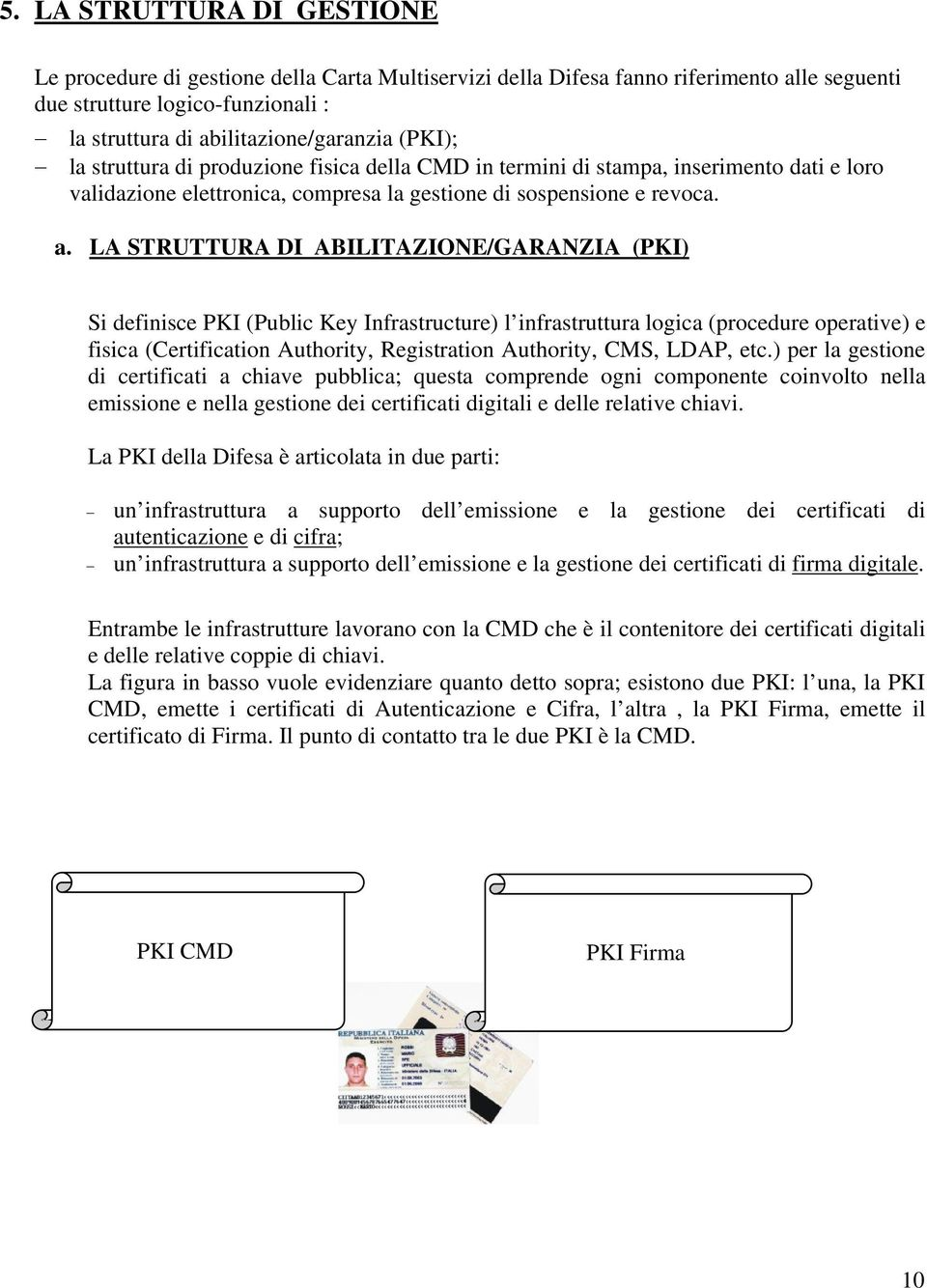 LA STRUTTURA DI ABILITAZIONE/GARANZIA (PKI) Si definisce PKI (Public Key Infrastructure) l infrastruttura logica (procedure operative) e fisica (Certification Authority, Registration Authority, CMS,