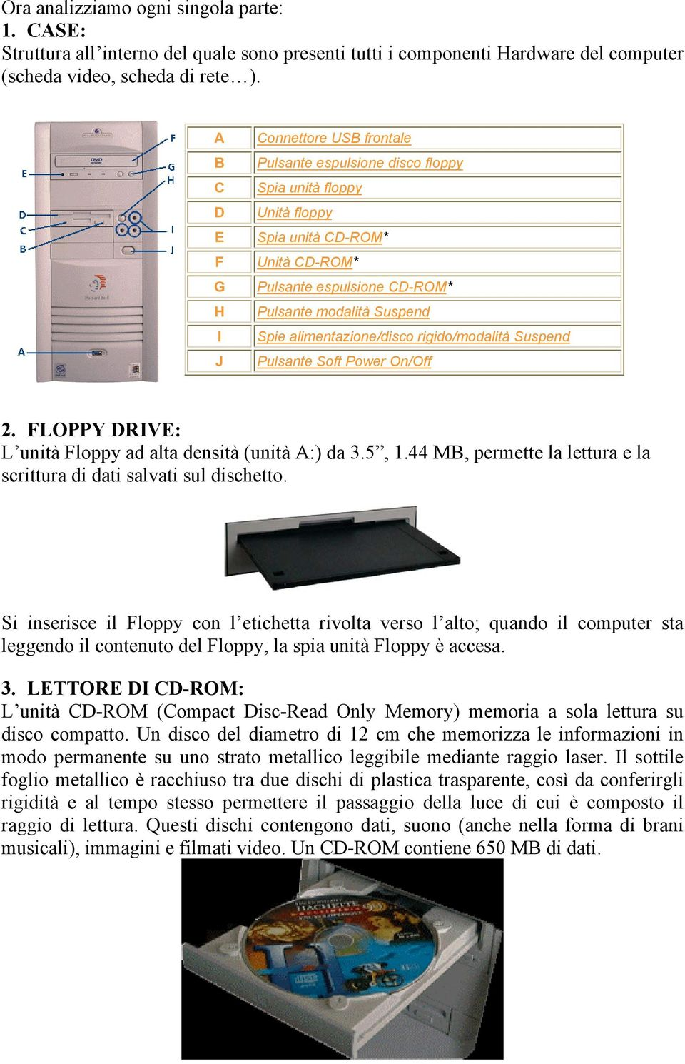 alimentazione/disco rigido/modalità Suspend Pulsante Soft Power On/Off 2. FLOPPY DRIVE: L unità Floppy ad alta densità (unità A:) da 3.5, 1.