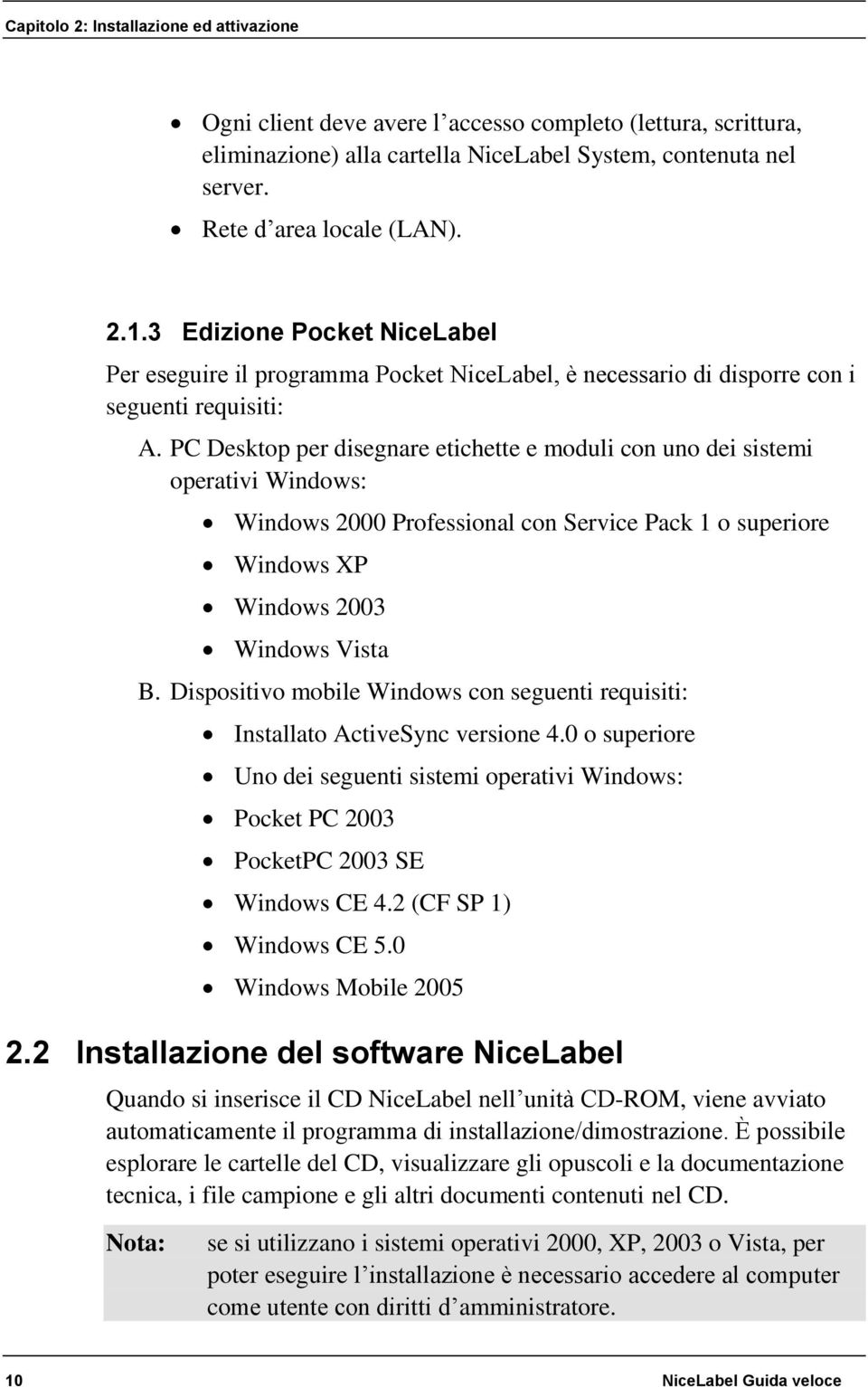 PC Desktop per disegnare etichette e moduli con uno dei sistemi operativi Windows: Windows 2000 Professional con Service Pack 1 o superiore Windows XP Windows 2003 Windows Vista B.