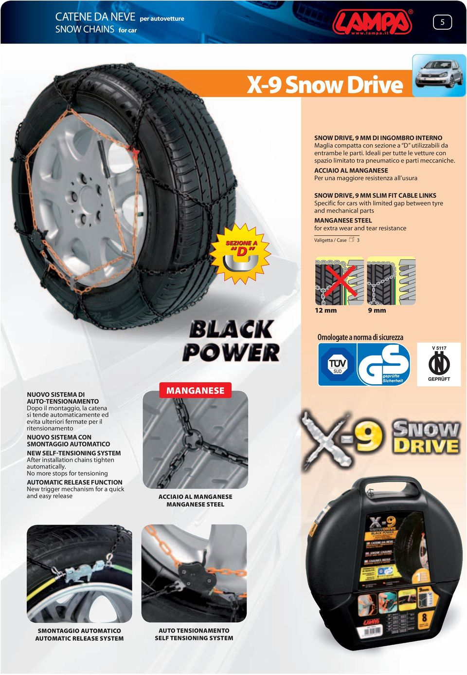 ACCIAIO AL MANGANESE Per una maggiore resistenza all usura SNOW DRIVE, 9 MM SLIM FIT CABLE LINKS Specific for cars with limited gap between tyre and mechanical parts MANGANESE STEEL for extra wear