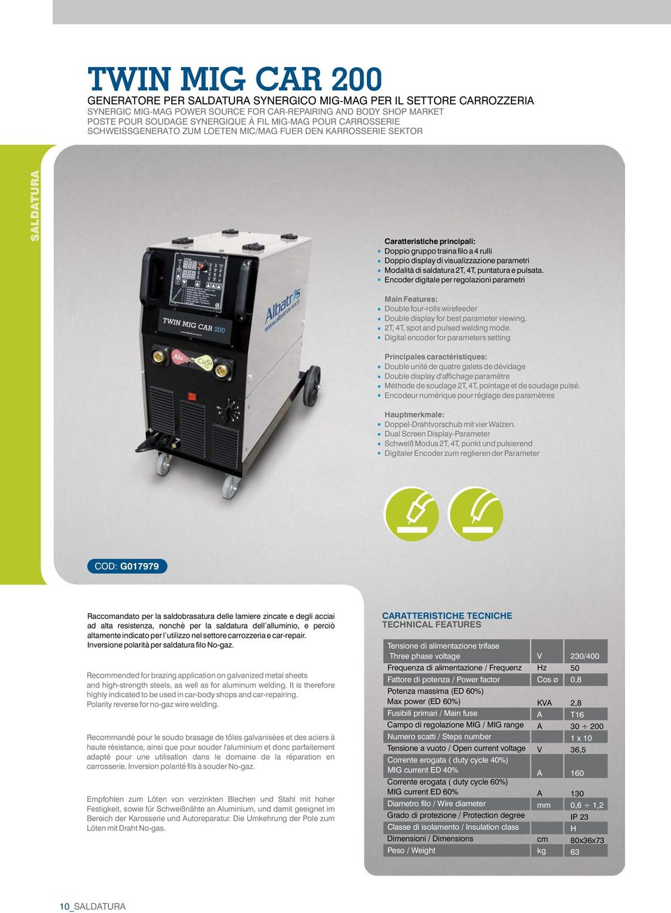 di saldatura 2T, 4T, puntatura e pulsata. Encoder digitale per regolazioni parametri Main Features: Double four-rolls wirefeeder Double display for best parameter viewing.