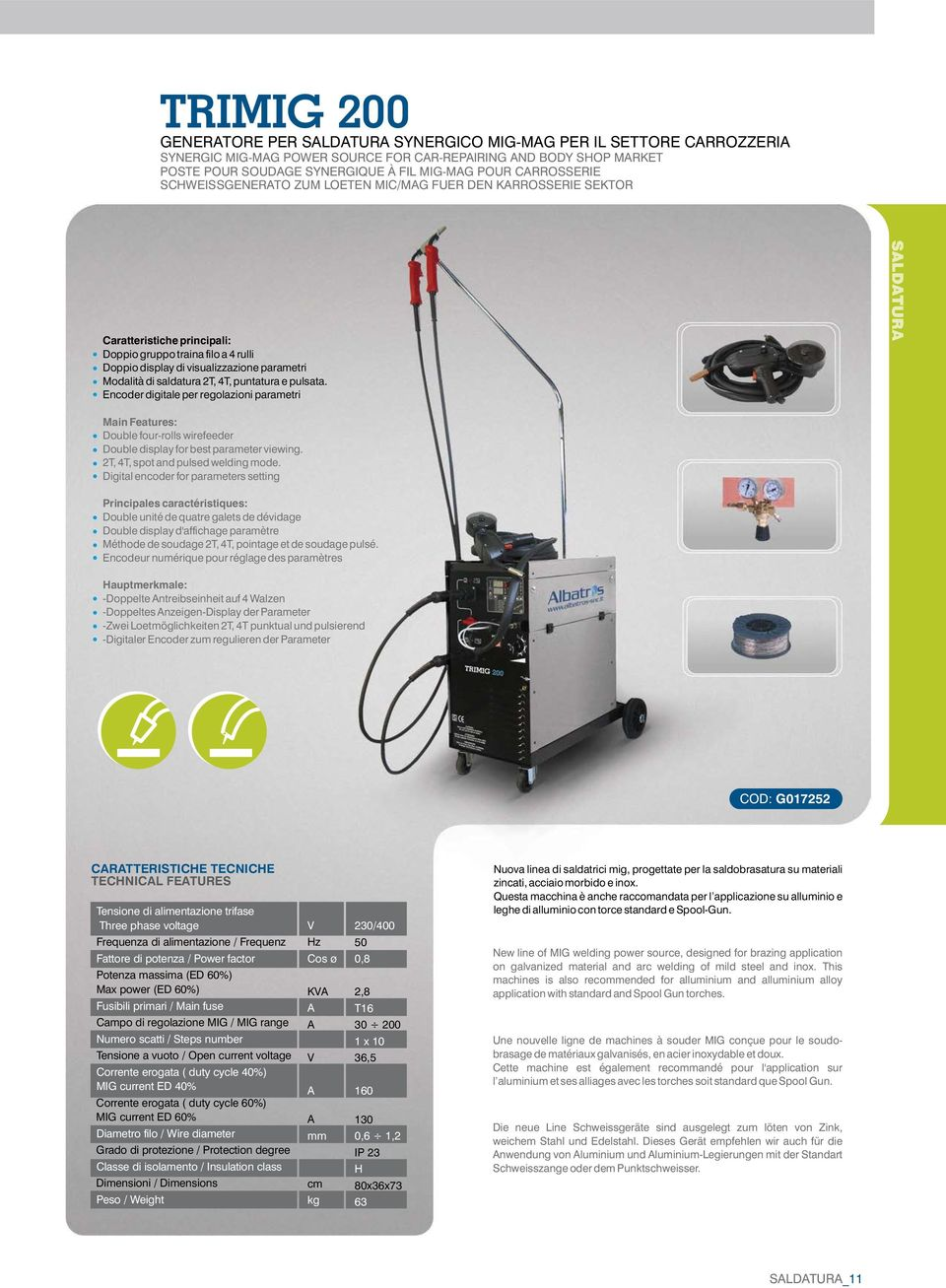 saldatura 2T, 4T, puntatura e pulsata. Encoder digitale per regolazioni parametri Main Features: Double four-rolls wirefeeder Double display for best parameter viewing.