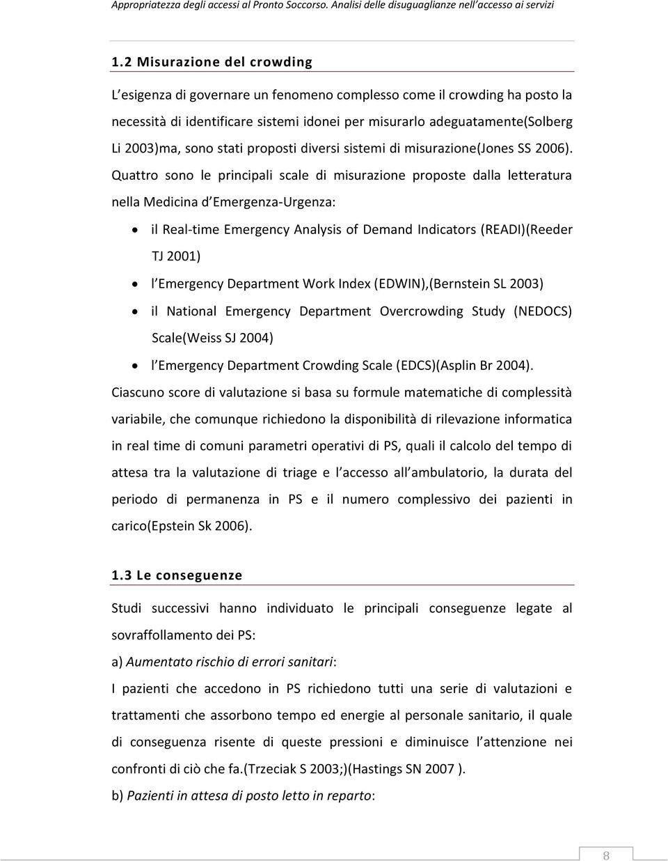 Quattro sono le principali scale di misurazione proposte dalla letteratura nella Medicina d Emergenza-Urgenza: il Real-time Emergency Analysis of Demand Indicators (READI)(Reeder TJ 2001) l Emergency