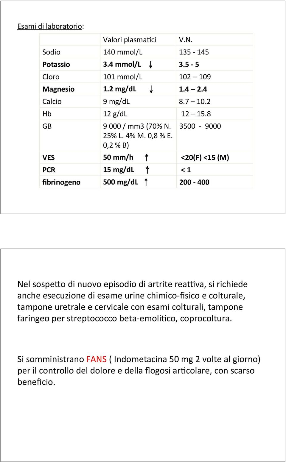 0,2 % B) 3500-9000 VES 50 mm/h <20(F) <15 (M) PCR 15 mg/dl < 1 fibrinogeno 500 mg/dl 200-400 Nel sospewo di nuovo episodio di artrite realva, si richiede anche esecuzione di