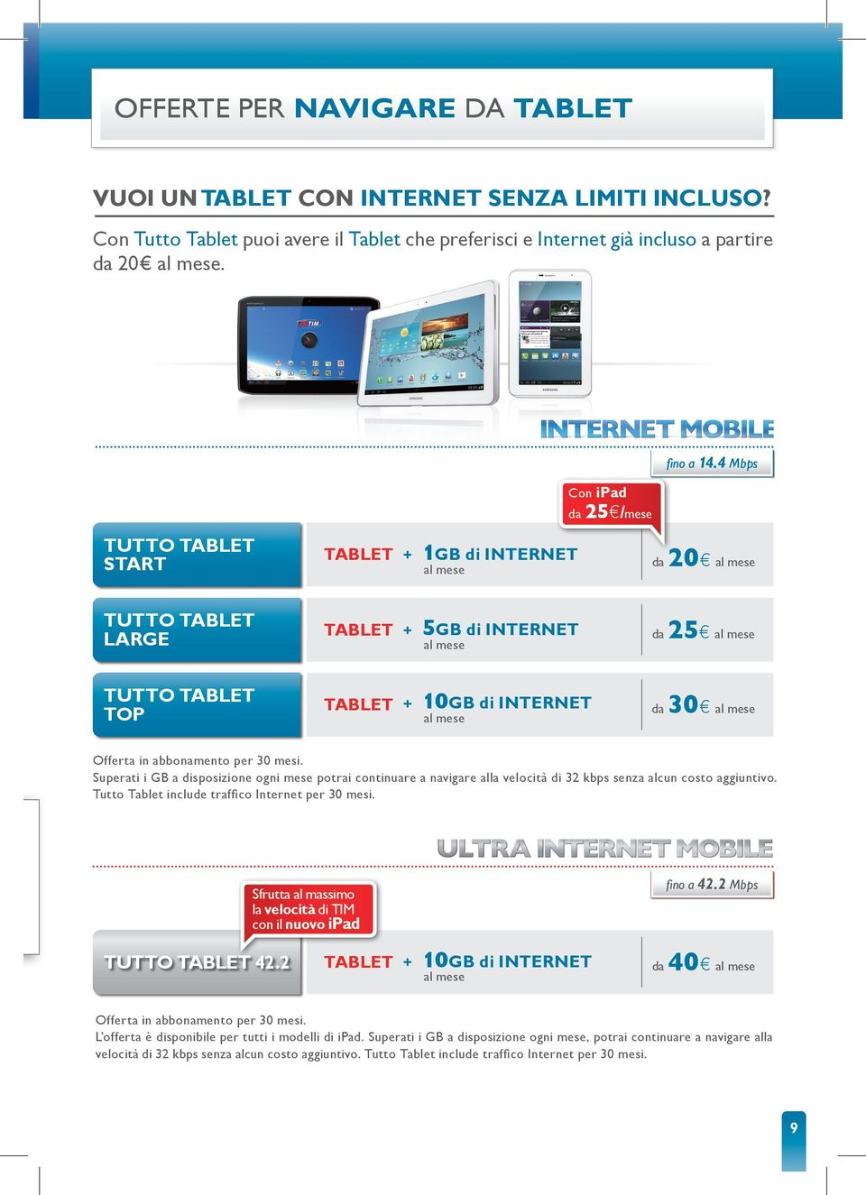 4 Mbps tutto Tablet start Tablet + 1Gb di Internet da 20 tutto Tablet large Tablet + 5Gb di Internet da 25 tutto Tablet top Tablet + 10Gb di Internet da 30 Offerta in abbonamento per 30 mesi.