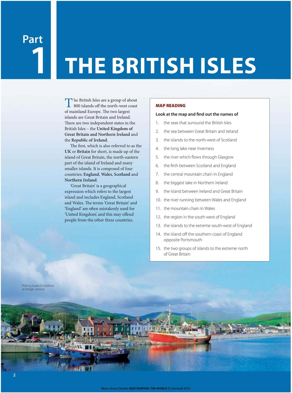 The first, which is also referred to as the UK or Britain for short, is made up of the island of Great Britain, the north-eastern part of the island of Ireland and many smaller islands.