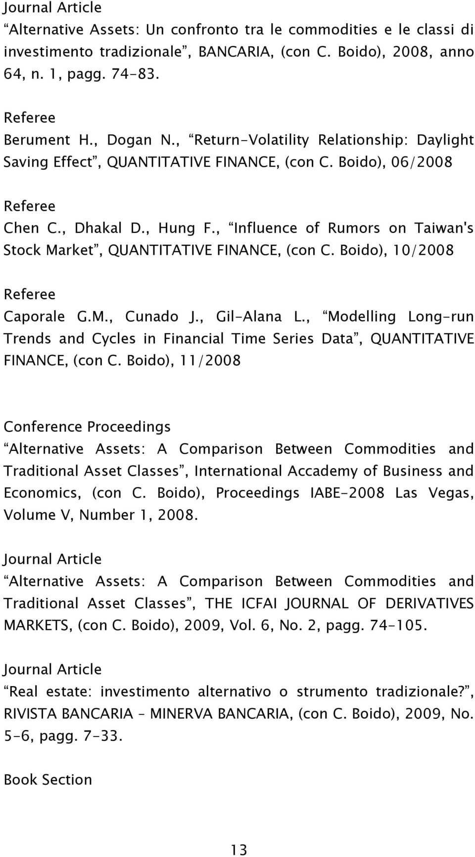 , Influence of Rumors on Taiwan's Stock Market, QUANTITATIVE FINANCE, (con C. Boido), 10/2008 Referee Caporale G.M., Cunado J., Gil-Alana L.