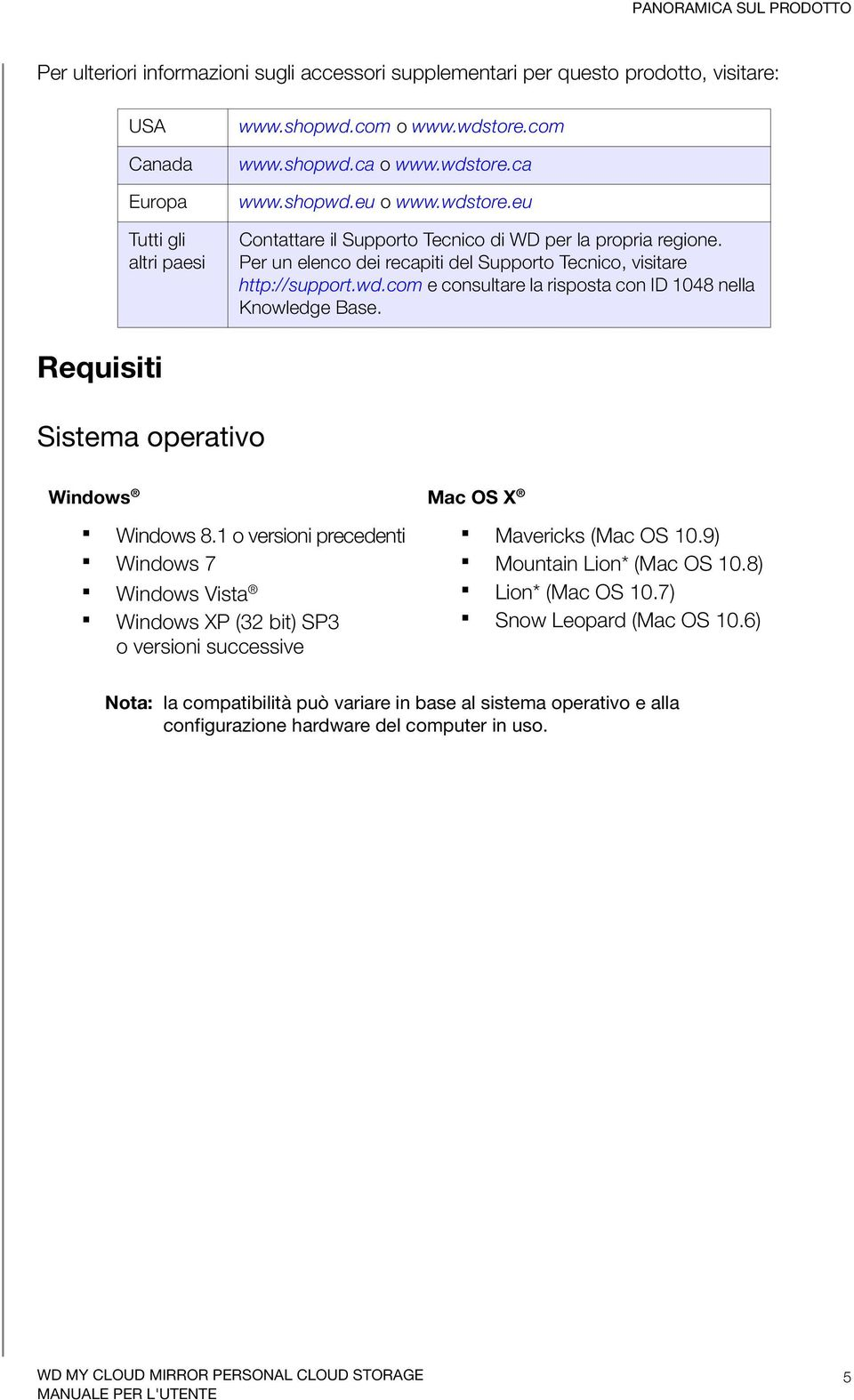 Requisiti Sistema operativo Windows Mac OS X Windows 8.1 o versioni precedenti Windows 7 Windows Vista Windows XP (32 bit) SP3 o versioni successive Mavericks (Mac OS 10.9) Mountain Lion* (Mac OS 10.