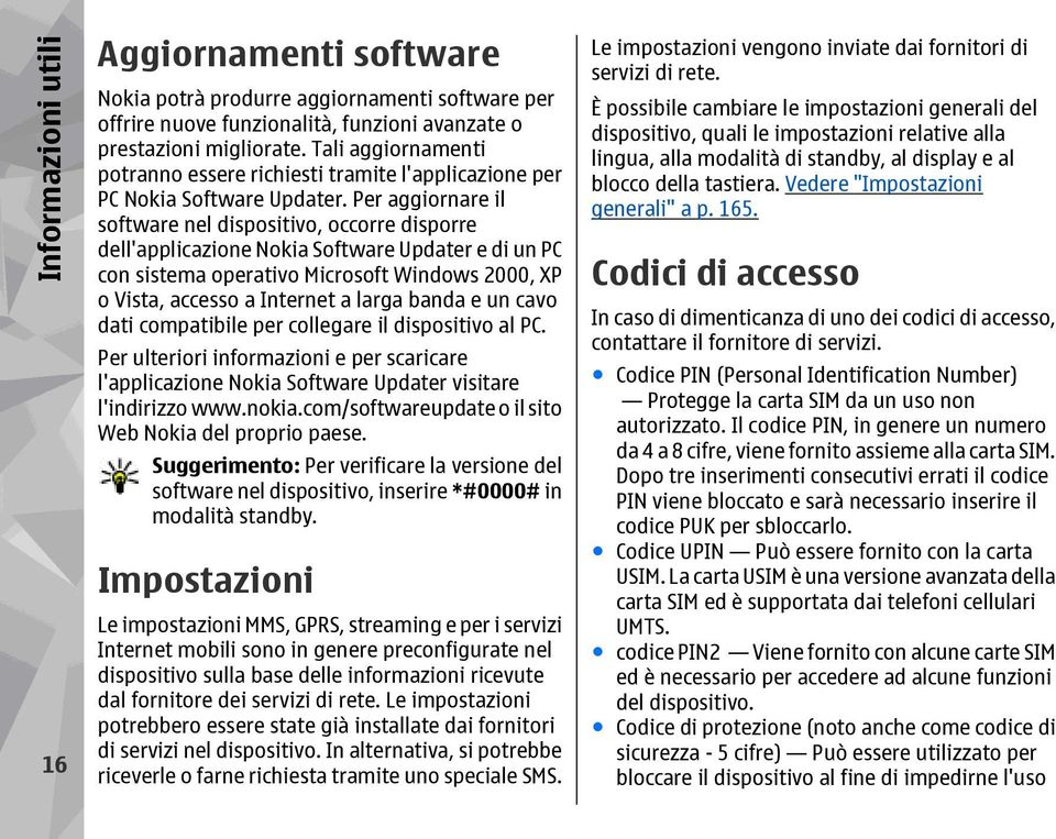 Per aggiornare il software nel dispositivo, occorre disporre dell'applicazione Nokia Software Updater e di un PC con sistema operativo Microsoft Windows 2000, XP o Vista, accesso a Internet a larga