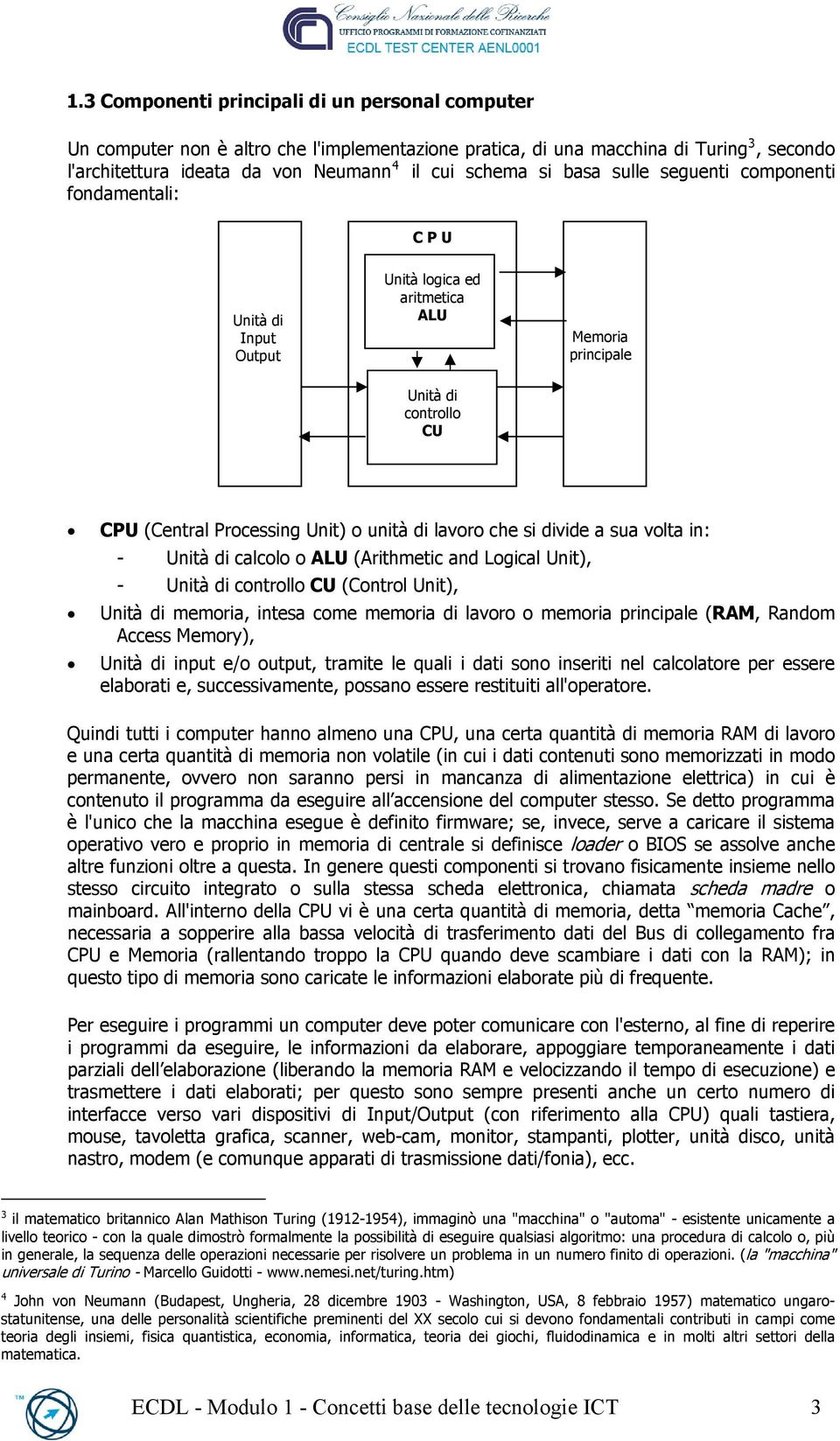 divide a sua volta in: - Unità di calcolo o ALU (Arithmetic and Logical Unit), - Unità di controllo CU (Control Unit), Unità di memoria, intesa come memoria di lavoro o memoria principale (RAM,