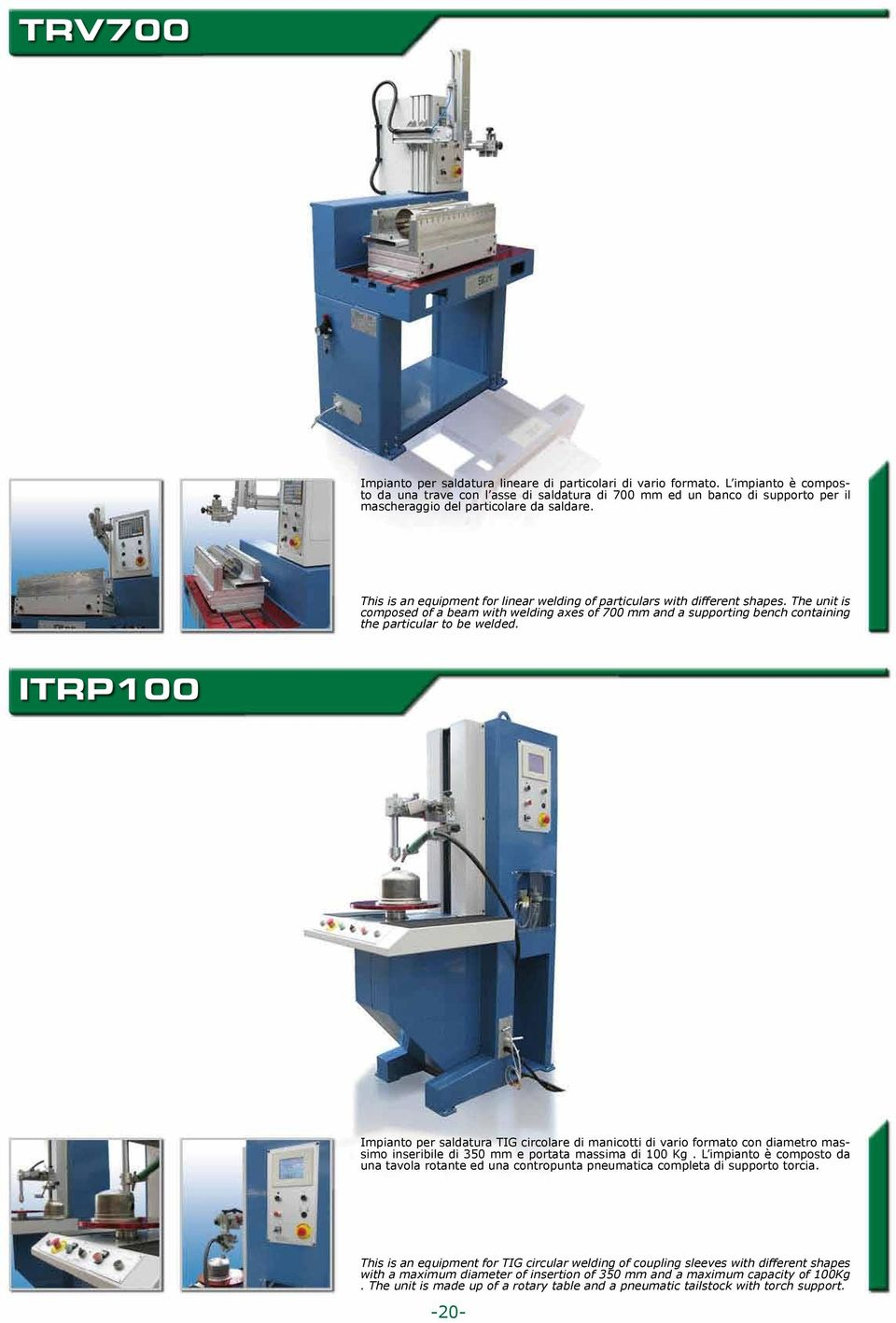 This is an equipment for linear welding of particulars with different shapes. The unit is composed of a beam with welding axes of 700 mm and a supporting bench containing the particular to be welded.