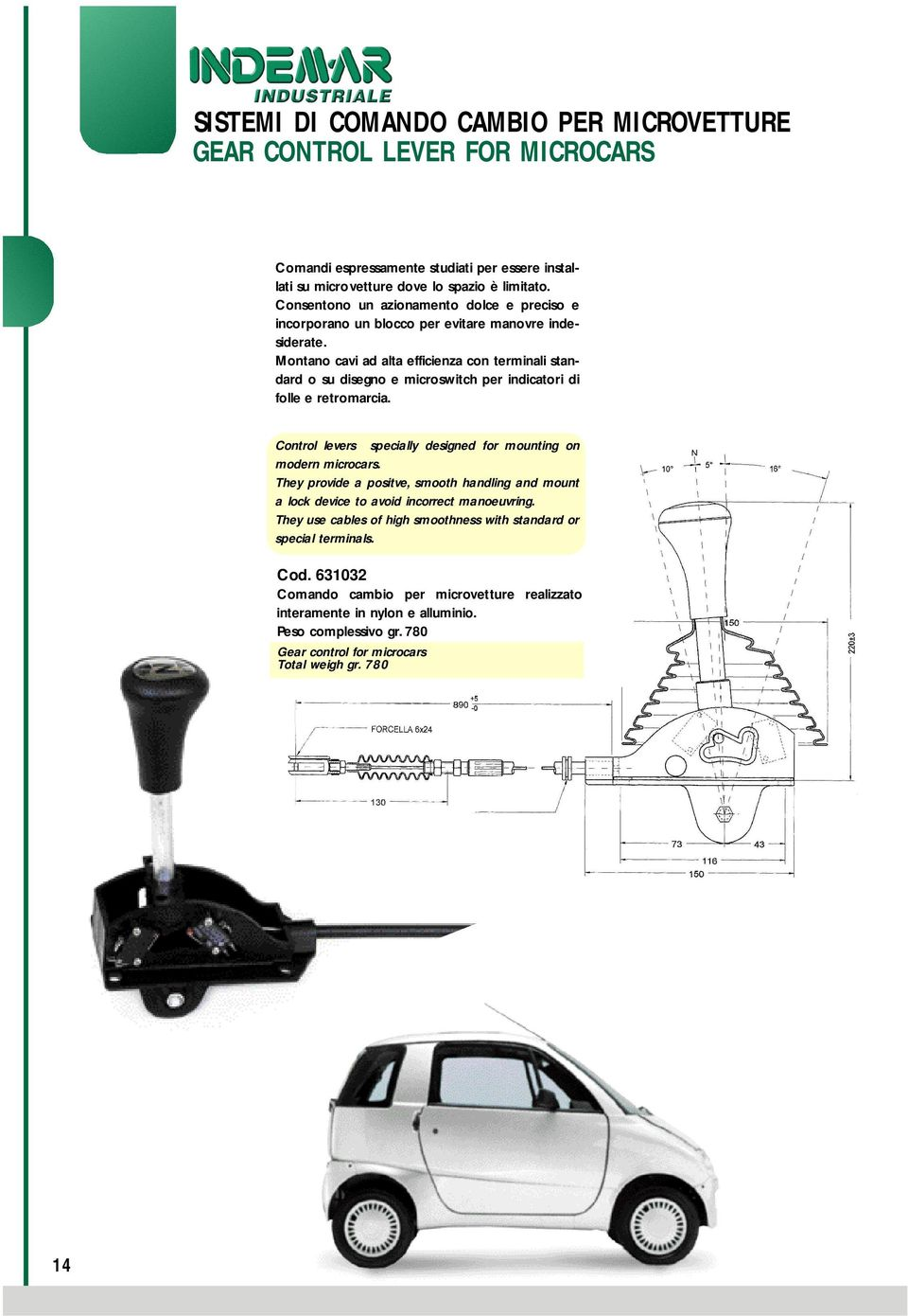 Montano cavi ad alta efficienza con terminali standard o su disegno e microswitch per indicatori di folle e retromarcia. Control levers specially designed for mounting on modern microcars.