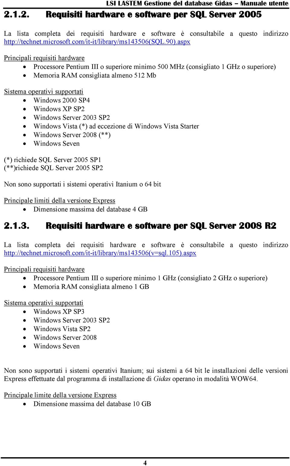 2000 SP4 Windows XP SP2 Windows Server 2003 SP2 Windows Vista (*) ad eccezione di Windows Vista Starter Windows Server 2008 (**) Windows Seven (*) richiede SQL Server 2005 SP1 (**)richiede SQL Server