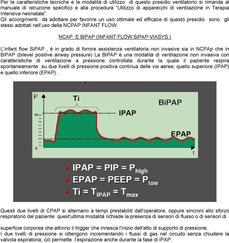 NCAP E BiPAP (INFANT FLOW SiPAP-VIASYS ) L infant flow SiPAP, è in grado di fornire assistenza ventilatoria non invasive sia in NCPAp che in BiPAP (bilevel positive airway pressure) La BiPAP è una