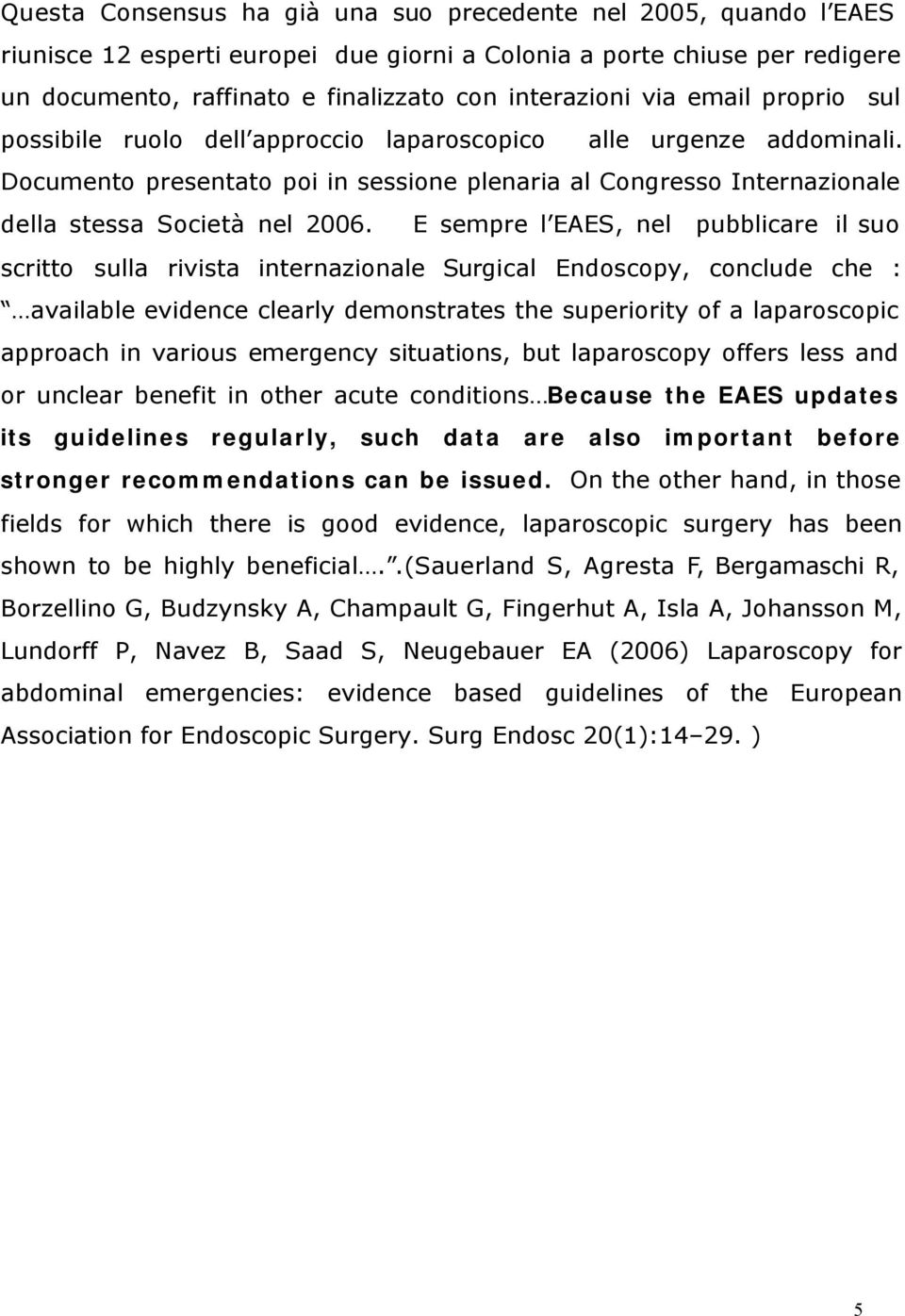 E sempre l EAES, nel pubblicare il suo scritto sulla rivista internazionale Surgical Endoscopy, conclude che : available evidence clearly demonstrates the superiority of a laparoscopic approach in