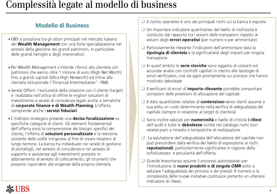 Per Wealth Management s'intende riferirsi alla clientela con patrimoni che vanno oltre 1 milione di euro (High Net Worth) fino a grandi capitali (Ultra High Networth) ed infine alla clientela