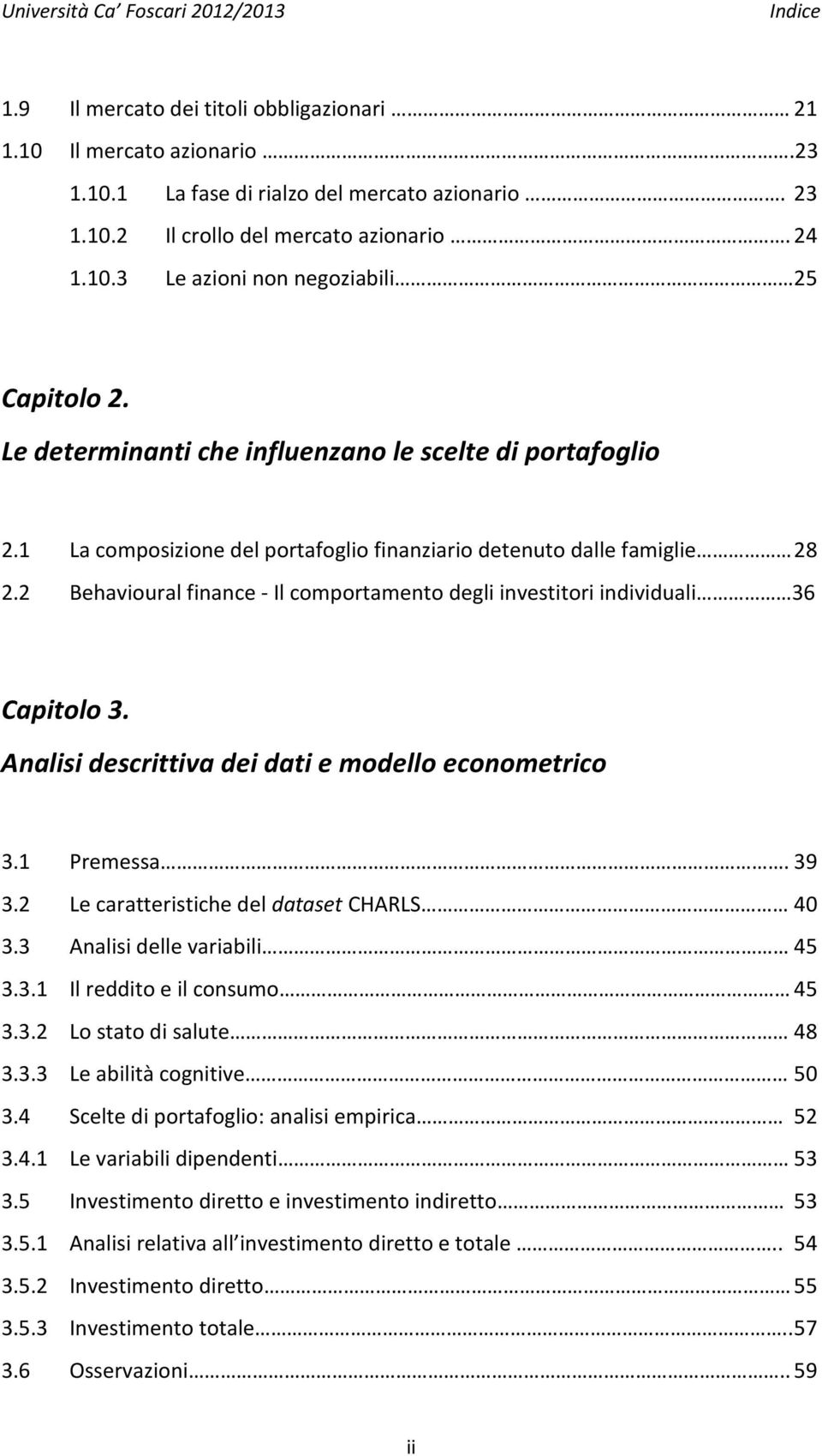 2 Behavioural finance - Il comportamento degli investitori individuali 36 Capitolo 3. Analisi descrittiva dei dati e modello econometrico 3.1 Premessa. 39 3.