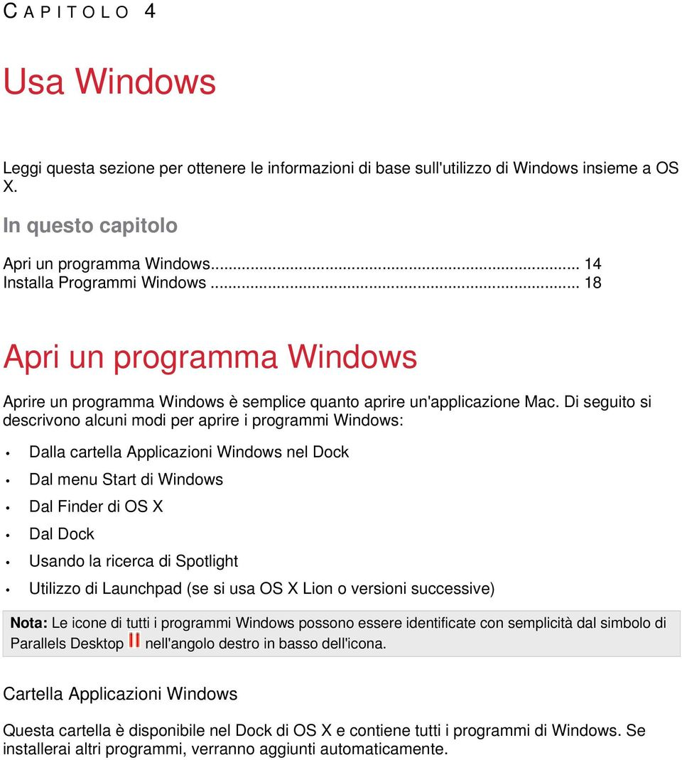 Di seguito si descrivono alcuni modi per aprire i programmi Windows: Dalla cartella Applicazioni Windows nel Dock Dal menu Start di Windows Dal Finder di OS X Dal Dock Usando la ricerca di Spotlight