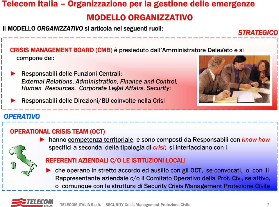 OPERATIONAL CRISIS TEAM (OCT) hanno competenza territoriale e sono composti da Responsabili con know-how specifici a seconda della tipologia di crisi; si interfacciano con i REFERENTI AZIENDALI C/O