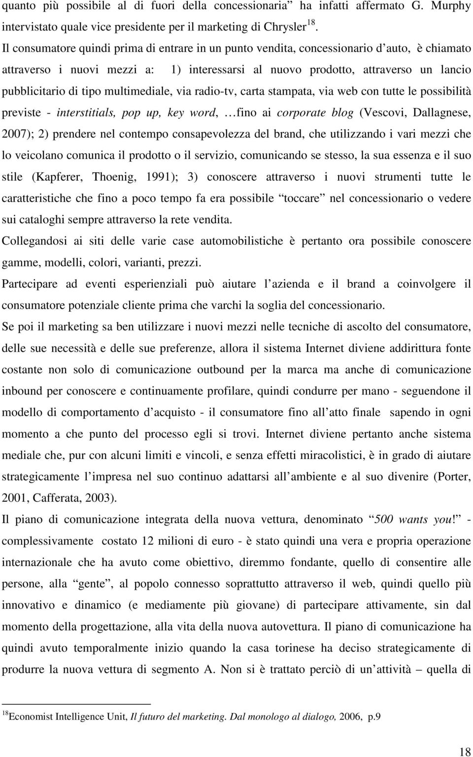 multimediale, via radio-tv, carta stampata, via web con tutte le possibilità previste - interstitials, pop up, key word, fino ai corporate blog (Vescovi, Dallagnese, 2007); 2) prendere nel contempo